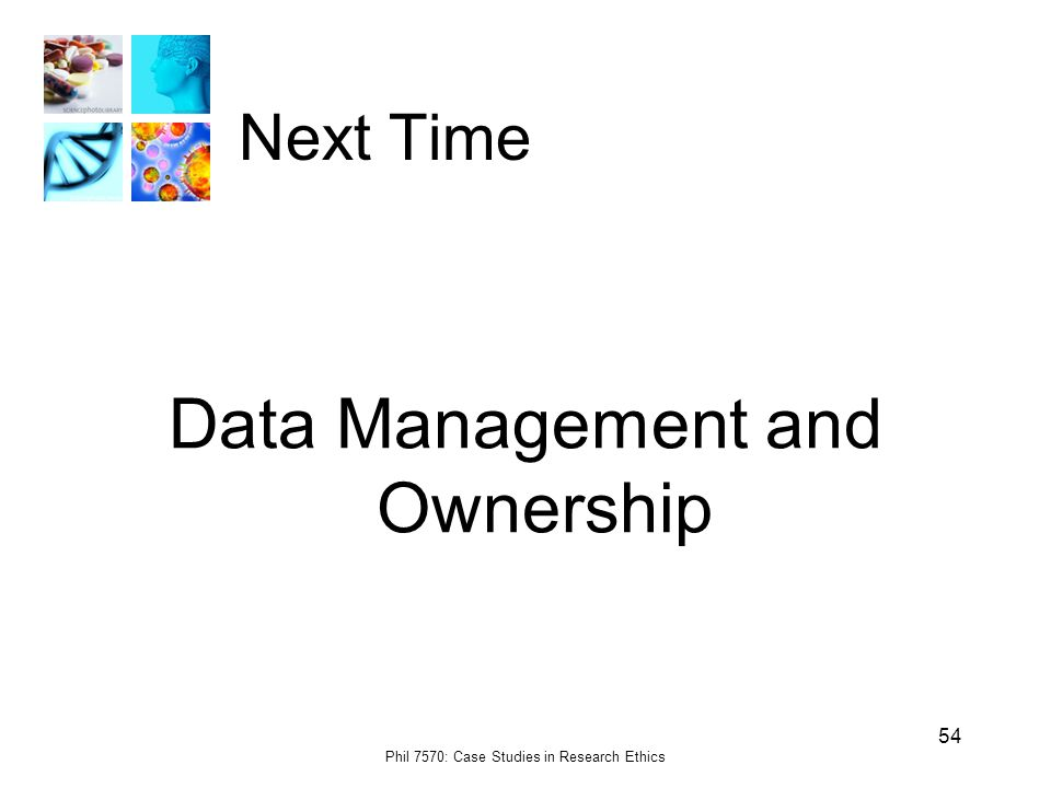 Phil 7570: Case Studies in Research Ethics 54 Next Time Data Management and Ownership