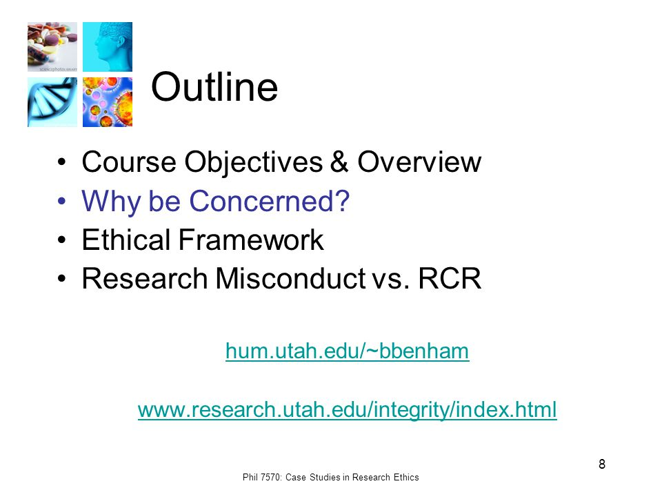 Phil 7570: Case Studies in Research Ethics 8 Outline Course Objectives & Overview Why be Concerned.