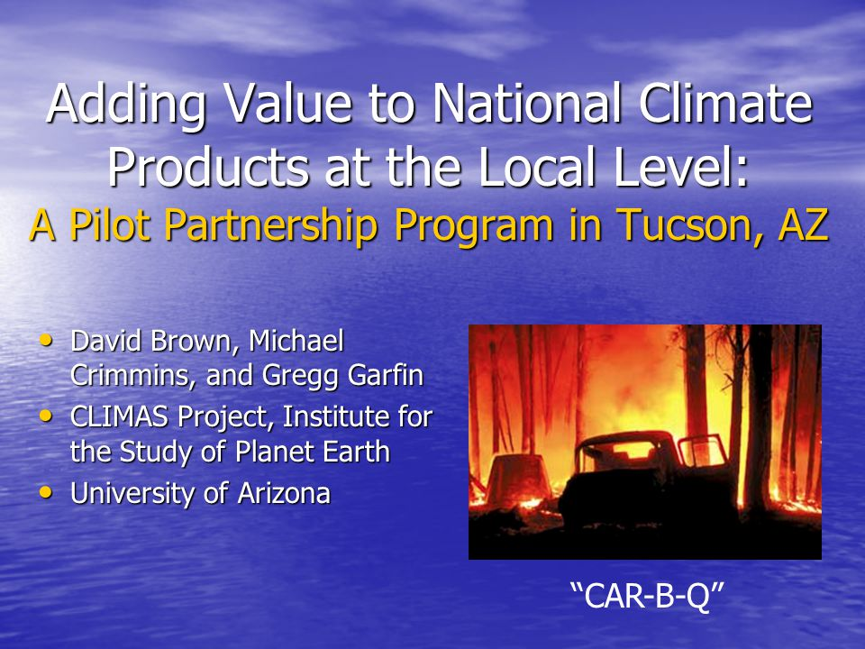Adding Value to National Climate Products at the Local Level: A Pilot Partnership Program in Tucson, AZ David Brown, Michael Crimmins, and Gregg Garfin David Brown, Michael Crimmins, and Gregg Garfin CLIMAS Project, Institute for the Study of Planet Earth CLIMAS Project, Institute for the Study of Planet Earth University of Arizona University of Arizona CAR-B-Q