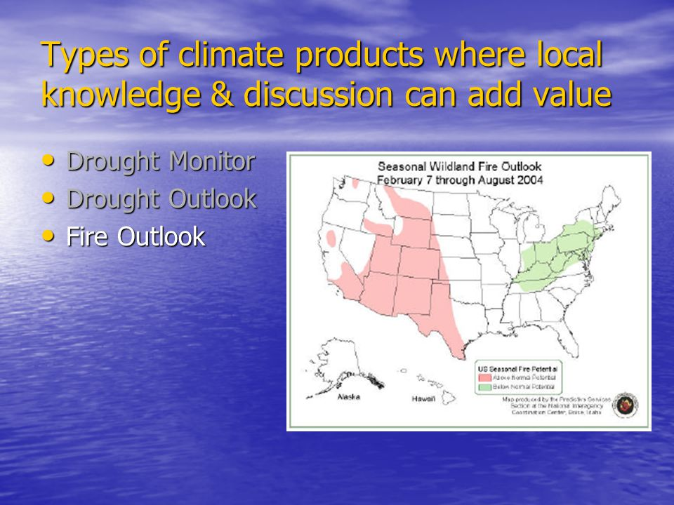 Types of climate products where local knowledge & discussion can add value Drought Monitor Drought Monitor Drought Outlook Drought Outlook Fire Outlook Fire Outlook