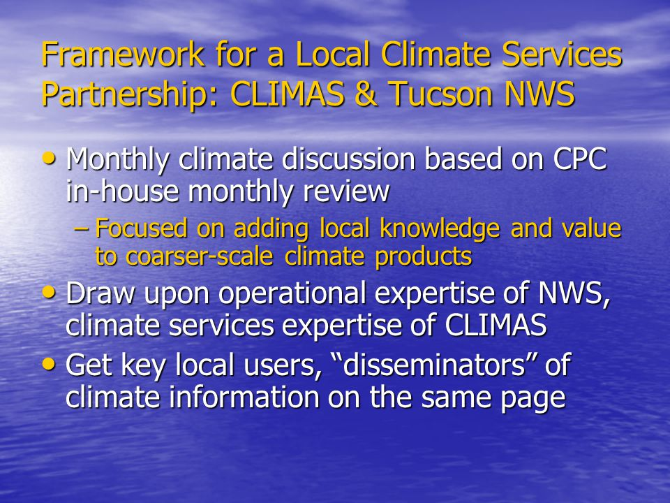 Framework for a Local Climate Services Partnership: CLIMAS & Tucson NWS Monthly climate discussion based on CPC in-house monthly review Monthly climate discussion based on CPC in-house monthly review –Focused on adding local knowledge and value to coarser-scale climate products Draw upon operational expertise of NWS, climate services expertise of CLIMAS Draw upon operational expertise of NWS, climate services expertise of CLIMAS Get key local users, disseminators of climate information on the same page Get key local users, disseminators of climate information on the same page