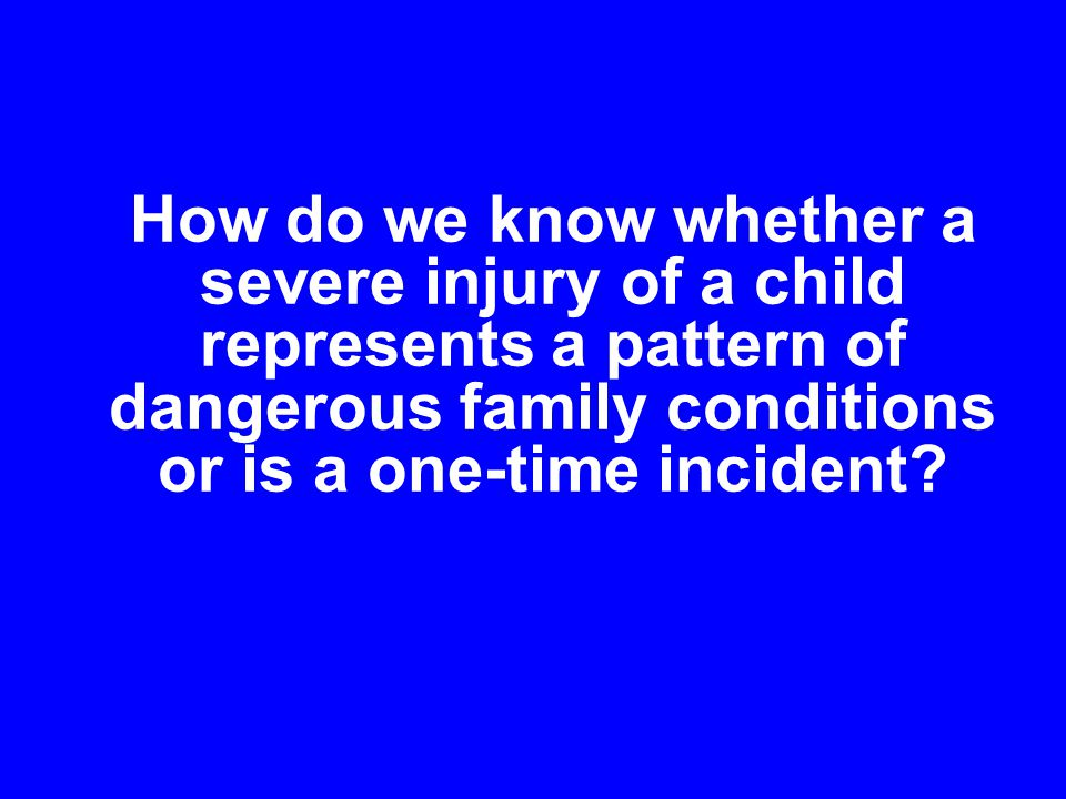 How do we know whether a severe injury of a child represents a pattern of dangerous family conditions or is a one-time incident