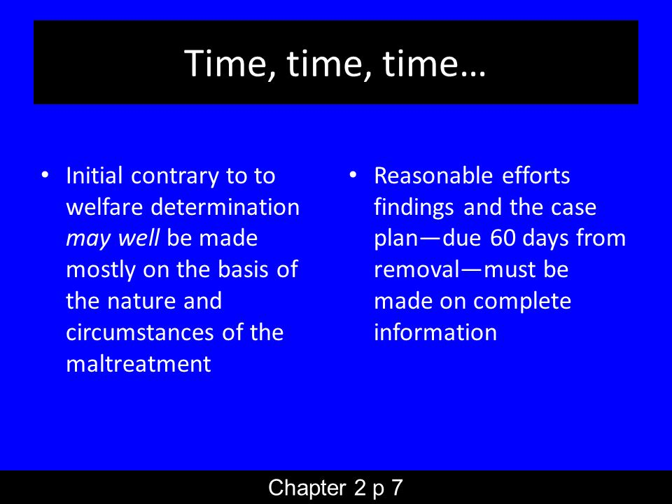 Time, time, time… Initial contrary to to welfare determination may well be made mostly on the basis of the nature and circumstances of the maltreatment Reasonable efforts findings and the case plan—due 60 days from removal—must be made on complete information Chapter 2 p 7