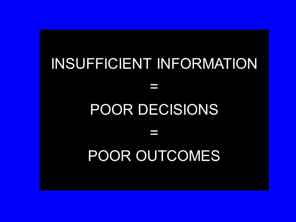 INSUFFICIENT INFORMATION = POOR DECISIONS = POOR OUTCOMES