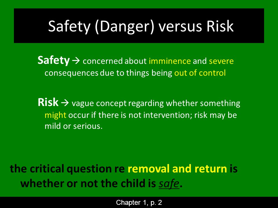 Safety (Danger) versus Risk Safety  concerned about imminence and severe consequences due to things being out of control Risk  vague concept regarding whether something might occur if there is not intervention; risk may be mild or serious.