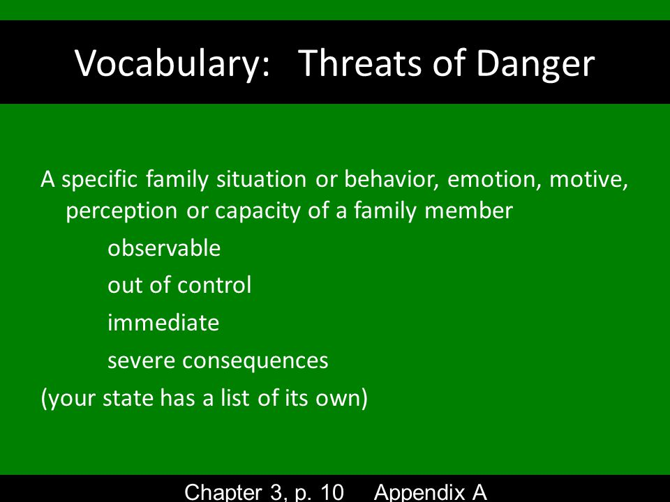 Vocabulary: Threats of Danger A specific family situation or behavior, emotion, motive, perception or capacity of a family member observable out of control immediate severe consequences (your state has a list of its own) Chapter 3, p.