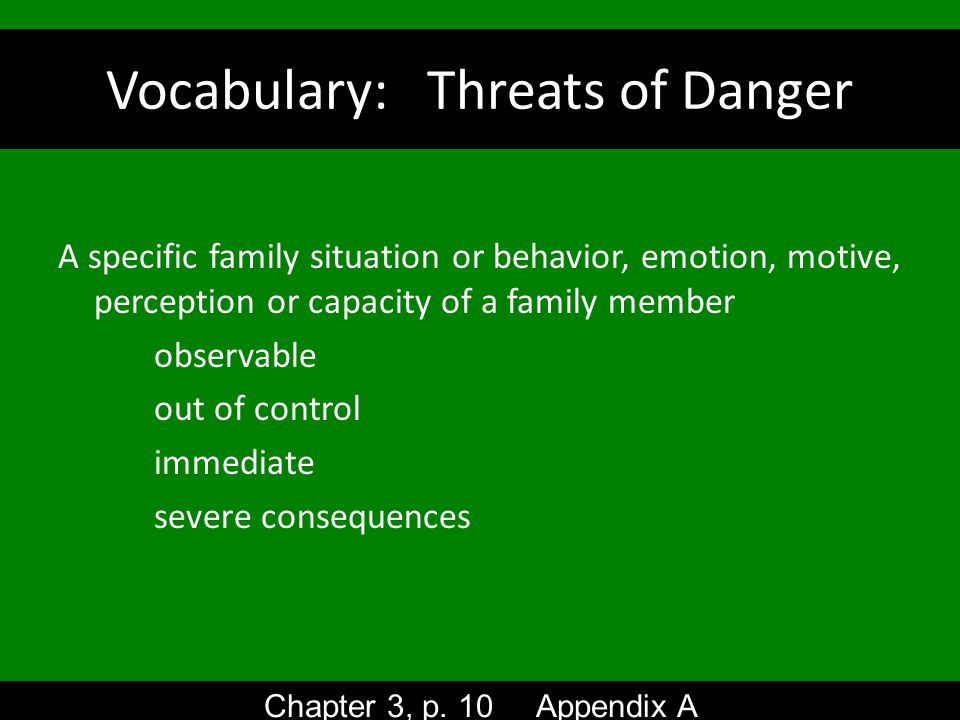 Vocabulary: Threats of Danger A specific family situation or behavior, emotion, motive, perception or capacity of a family member observable out of control immediate severe consequences Chapter 3, p.
