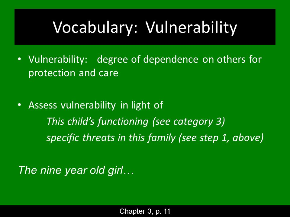 Vocabulary: Vulnerability Vulnerability: degree of dependence on others for protection and care Assess vulnerability in light of This child's functioning (see category 3) specific threats in this family (see step 1, above) The nine year old girl… Chapter 3, p.