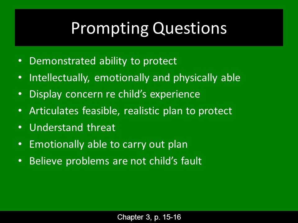 Prompting Questions Demonstrated ability to protect Intellectually, emotionally and physically able Display concern re child's experience Articulates feasible, realistic plan to protect Understand threat Emotionally able to carry out plan Believe problems are not child's fault Chapter 3, p.