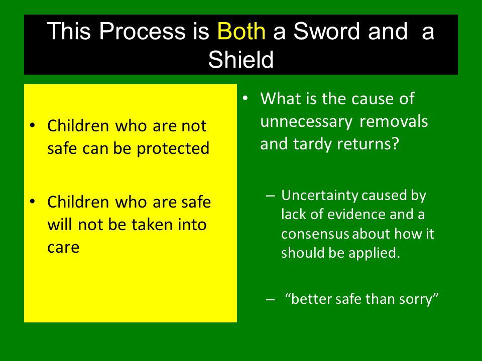 This Process is Both a Sword and a Shield Children who are not safe can be protected Children who are safe will not be taken into care What is the cause of unnecessary removals and tardy returns.