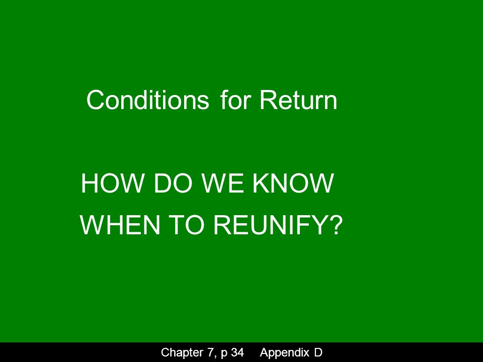Conditions for Return HOW DO WE KNOW WHEN TO REUNIFY Chapter 7, p 34 Appendix D