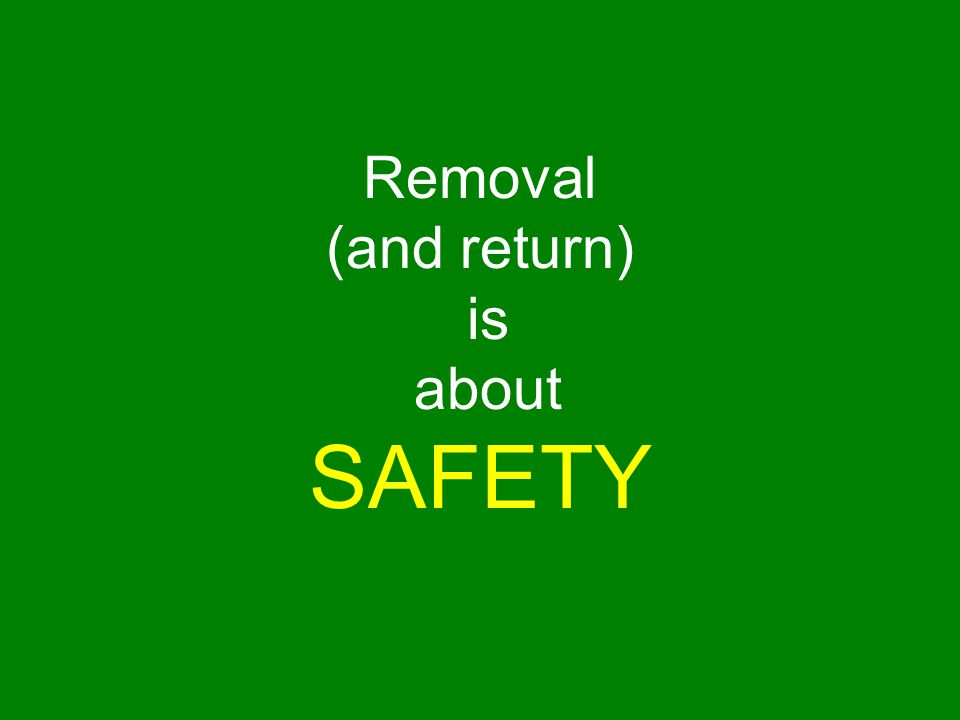 Removal (and return) is about SAFETY