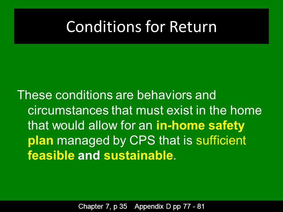 Conditions for Return These conditions are behaviors and circumstances that must exist in the home that would allow for an in-home safety plan managed by CPS that is sufficient feasible and sustainable.