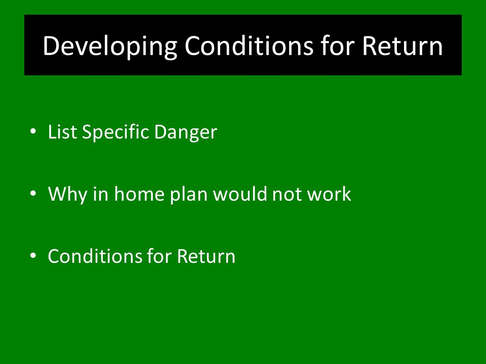 Developing Conditions for Return List Specific Danger Why in home plan would not work Conditions for Return