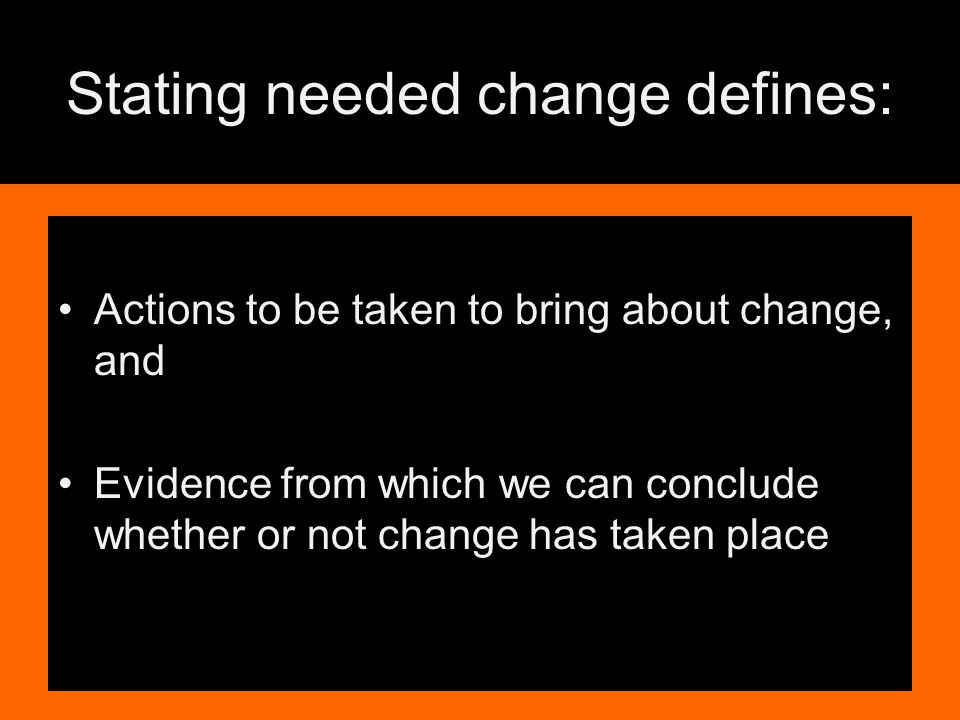 Stating needed change defines: Actions to be taken to bring about change, and Evidence from which we can conclude whether or not change has taken place