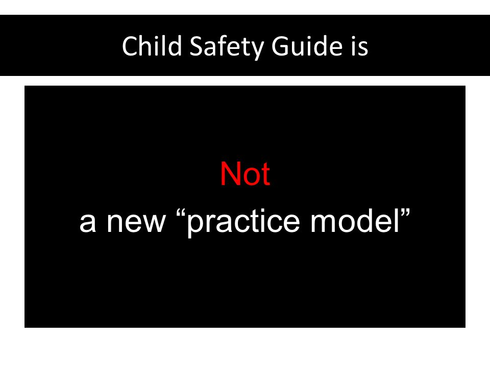 Child Safety Guide Helps the Legal Community Focus on the underlying principles of good safety decision-making in any practice model and on complete relevant information about the family Use these principles to rationally and rigorously analyze situations and make decisions about child safety
