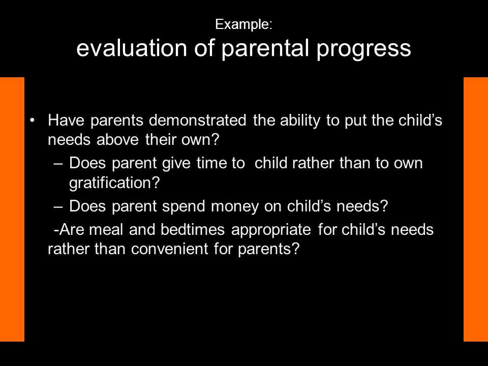 Example: evaluation of parental progress Have parents demonstrated the ability to put the child's needs above their own.