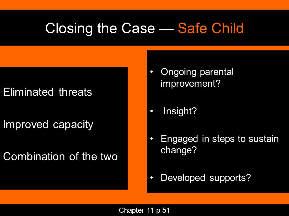 Closing the Case — Safe Child Eliminated threats Improved capacity Combination of the two Ongoing parental improvement.