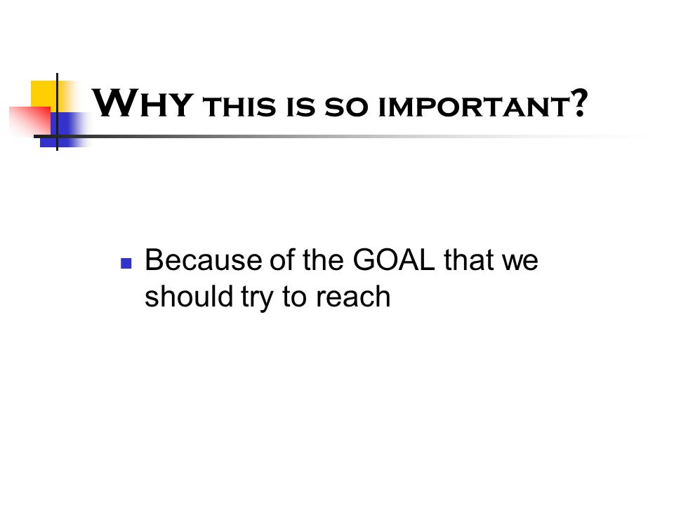 Why this is so important ? Because of the GOAL that we should try to reach