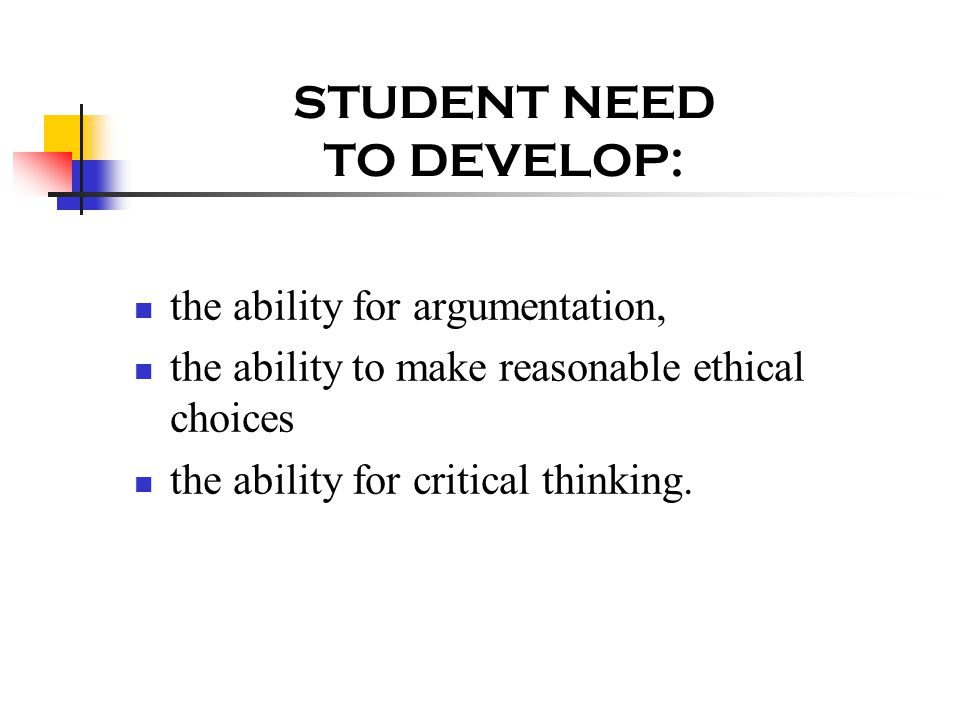 STUDENT NEED TO DEVELOP: the ability for argumentation, the ability to make reasonable ethical choices the ability for critical thinking.