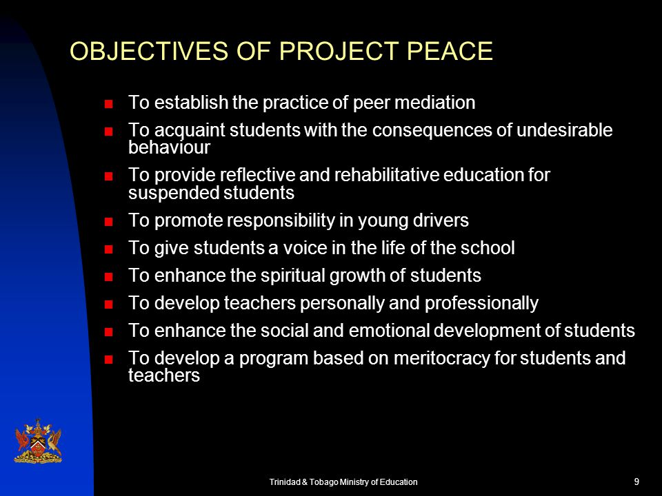 10 Trinidad & Tobago Ministry of Education OBJECTIVES OF PROJECT PEACE To develop a code of conduct for teachers and students To assist in the development of a system of substitute teachers To educate parents about their responsibilities regarding their children To develop the skills of ancillary staff of schools and other personnel like Community Police and bus and Maxi taxi drivers To ensure that the public is aware of all programs and projects associated with Project Peace To conduct research to determine the causes of violence and indiscipline in schools To develop curriculum to stem violence and indiscipline in schools