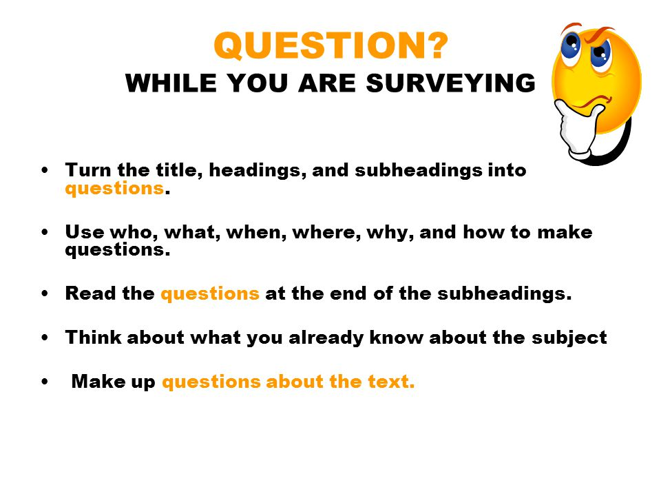 QUESTION? WHILE YOU ARE SURVEYING Turn the title, headings, and subheadings into questions. Use who, what, when, where, why, and how to make questions