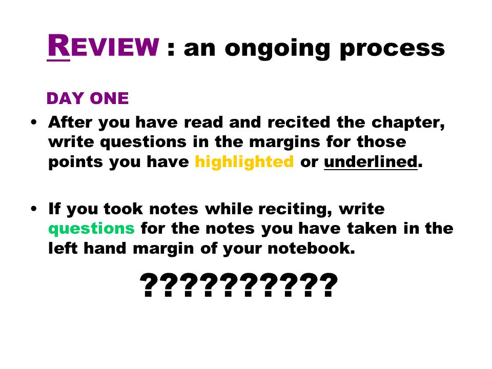 R EVIEW : an ongoing process DAY ONE After you have read and recited the chapter, write questions in the margins for those points you have highlighted