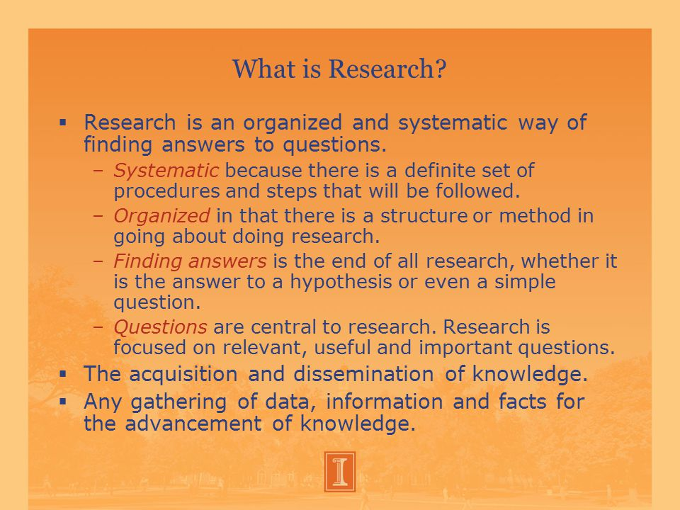 What is Research. Research is an organized and systematic way of finding answers to questions.