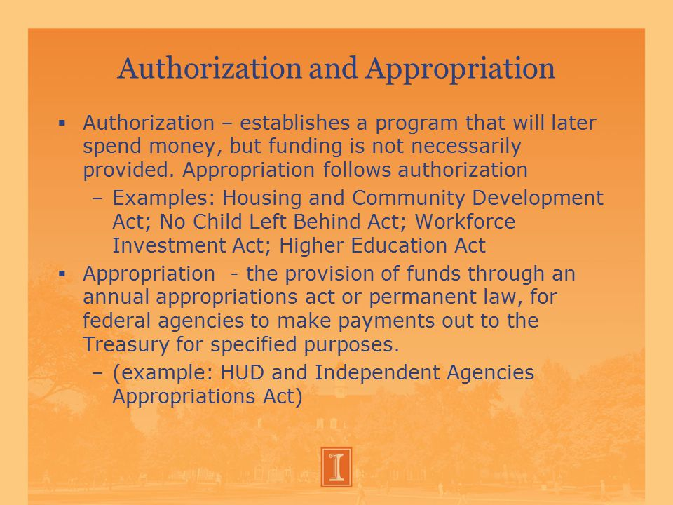 Authorization and Appropriation  Authorization – establishes a program that will later spend money, but funding is not necessarily provided.