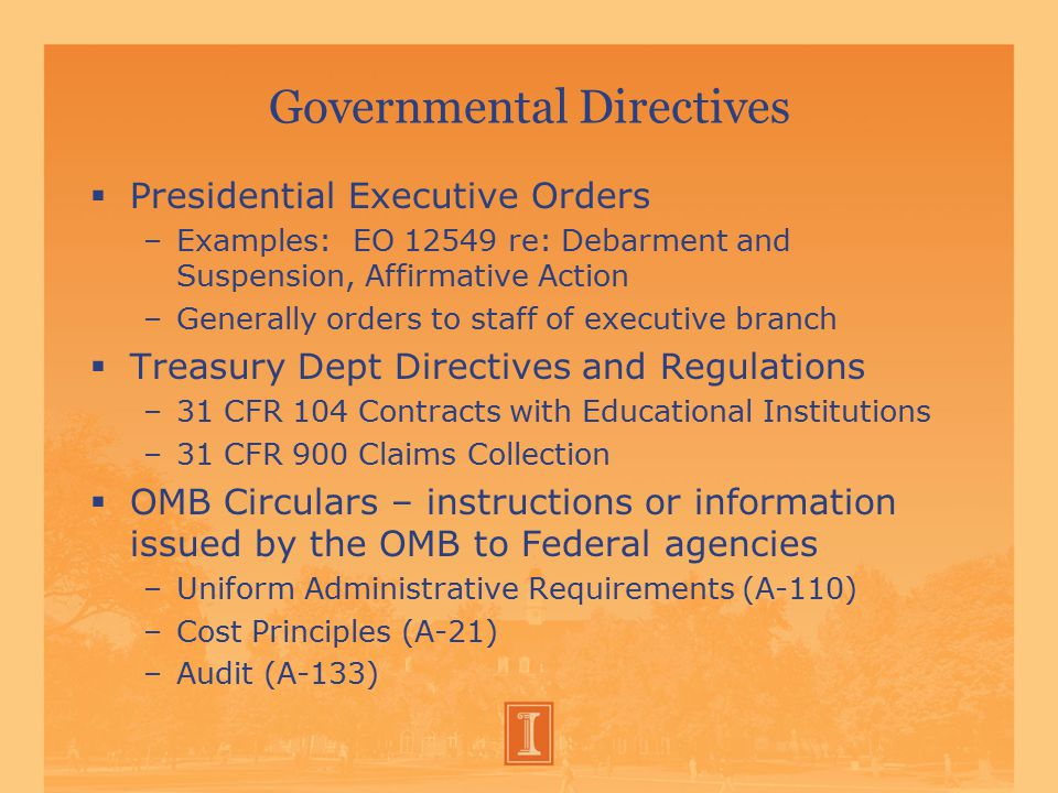 Governmental Directives  Presidential Executive Orders –Examples: EO 12549 re: Debarment and Suspension, Affirmative Action –Generally orders to staff of executive branch  Treasury Dept Directives and Regulations –31 CFR 104 Contracts with Educational Institutions –31 CFR 900 Claims Collection  OMB Circulars – instructions or information issued by the OMB to Federal agencies –Uniform Administrative Requirements (A-110) –Cost Principles (A-21) –Audit (A-133)