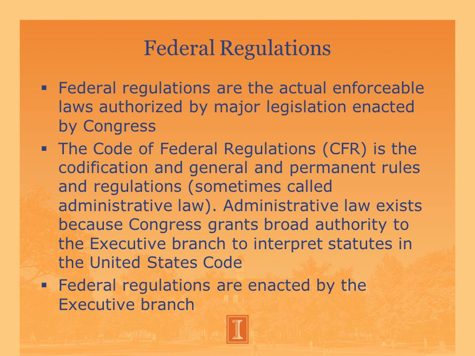 Federal Regulations  Federal regulations are the actual enforceable laws authorized by major legislation enacted by Congress  The Code of Federal Regulations (CFR) is the codification and general and permanent rules and regulations (sometimes called administrative law).