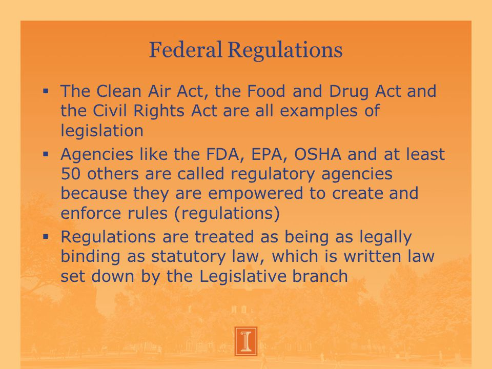 Federal Regulations  The Clean Air Act, the Food and Drug Act and the Civil Rights Act are all examples of legislation  Agencies like the FDA, EPA, OSHA and at least 50 others are called regulatory agencies because they are empowered to create and enforce rules (regulations)  Regulations are treated as being as legally binding as statutory law, which is written law set down by the Legislative branch