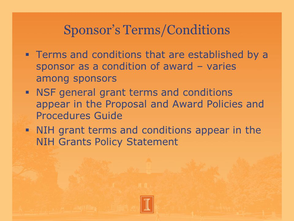Sponsor's Terms/Conditions  Terms and conditions that are established by a sponsor as a condition of award – varies among sponsors  NSF general grant terms and conditions appear in the Proposal and Award Policies and Procedures Guide  NIH grant terms and conditions appear in the NIH Grants Policy Statement