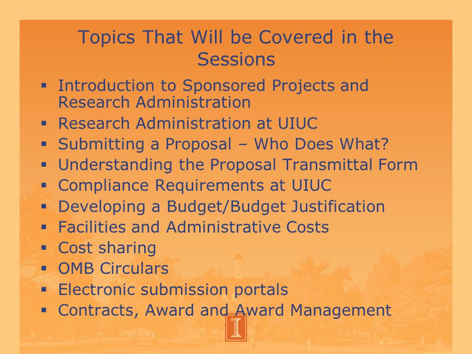 Topics That Will be Covered in the Sessions  Introduction to Sponsored Projects and Research Administration  Research Administration at UIUC  Submitting a Proposal – Who Does What.