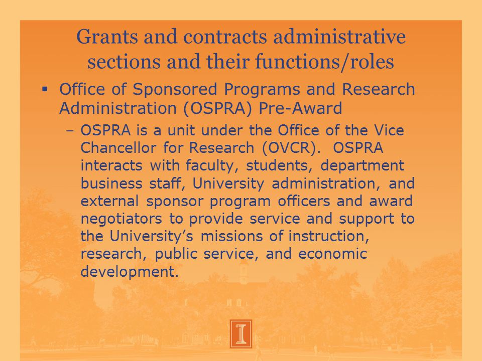Grants and contracts administrative sections and their functions/roles  Office of Sponsored Programs and Research Administration (OSPRA) Pre-Award –OSPRA is a unit under the Office of the Vice Chancellor for Research (OVCR).