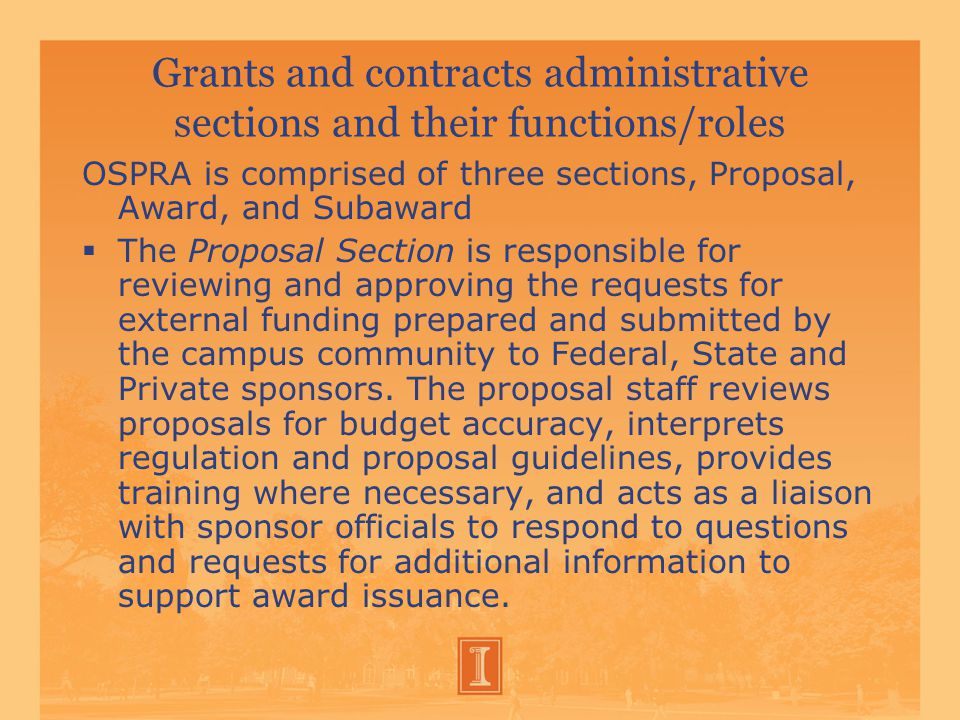 Grants and contracts administrative sections and their functions/roles OSPRA is comprised of three sections, Proposal, Award, and Subaward  The Proposal Section is responsible for reviewing and approving the requests for external funding prepared and submitted by the campus community to Federal, State and Private sponsors.