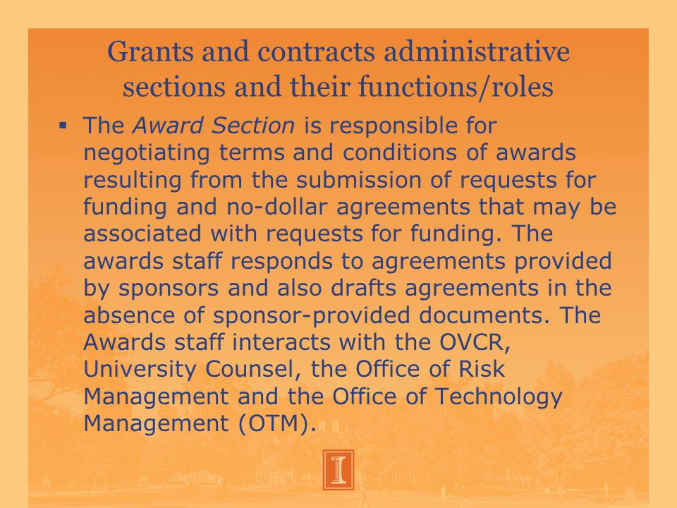 Grants and contracts administrative sections and their functions/roles  The Award Section is responsible for negotiating terms and conditions of awards resulting from the submission of requests for funding and no-dollar agreements that may be associated with requests for funding.