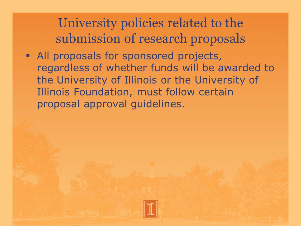 University policies related to the submission of research proposals  All proposals for sponsored projects, regardless of whether funds will be awarded to the University of Illinois or the University of Illinois Foundation, must follow certain proposal approval guidelines.
