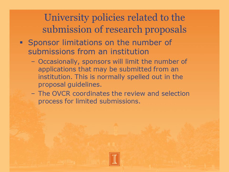 University policies related to the submission of research proposals  Sponsor limitations on the number of submissions from an institution –Occasionally, sponsors will limit the number of applications that may be submitted from an institution.