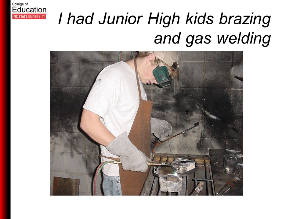 I had Junior High kids brazing and gas welding