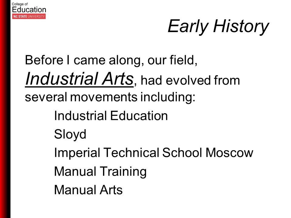 Early History Before I came along, our field, Industrial Arts, had evolved from several movements including: Industrial Education Sloyd Imperial Technical School Moscow Manual Training Manual Arts