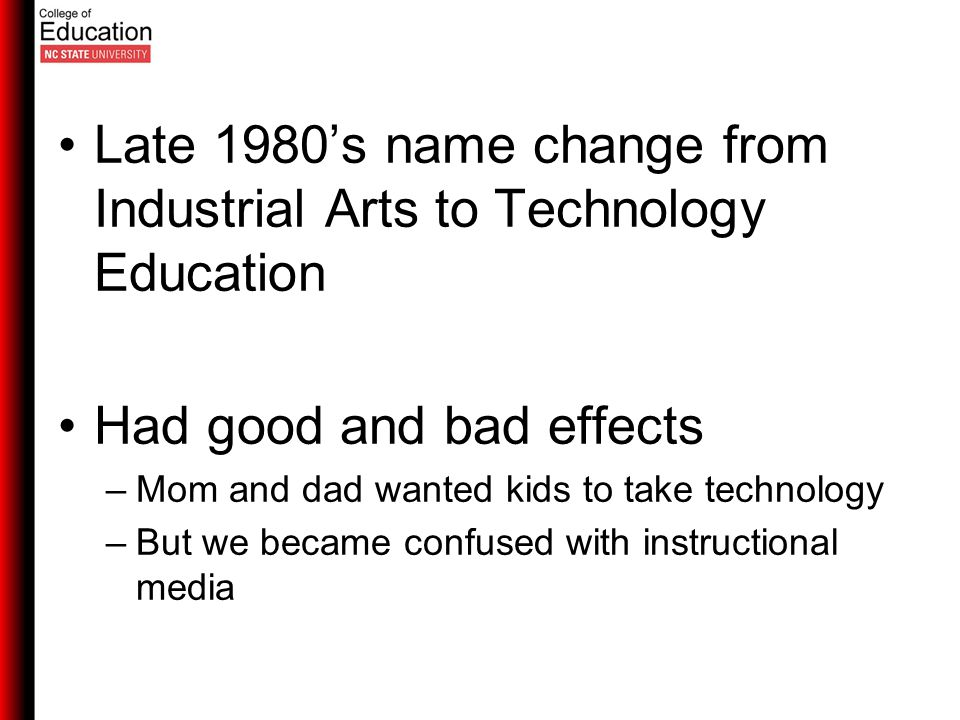 Late 1980's name change from Industrial Arts to Technology Education Had good and bad effects –Mom and dad wanted kids to take technology –But we became confused with instructional media