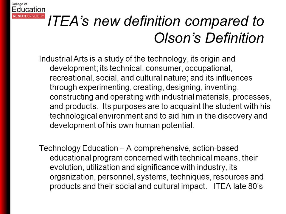ITEA's new definition compared to Olson's Definition Industrial Arts is a study of the technology, its origin and development; its technical, consumer, occupational, recreational, social, and cultural nature; and its influences through experimenting, creating, designing, inventing, constructing and operating with industrial materials, processes, and products.