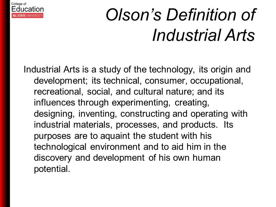 Olson's Definition of Industrial Arts Industrial Arts is a study of the technology, its origin and development; its technical, consumer, occupational, recreational, social, and cultural nature; and its influences through experimenting, creating, designing, inventing, constructing and operating with industrial materials, processes, and products.