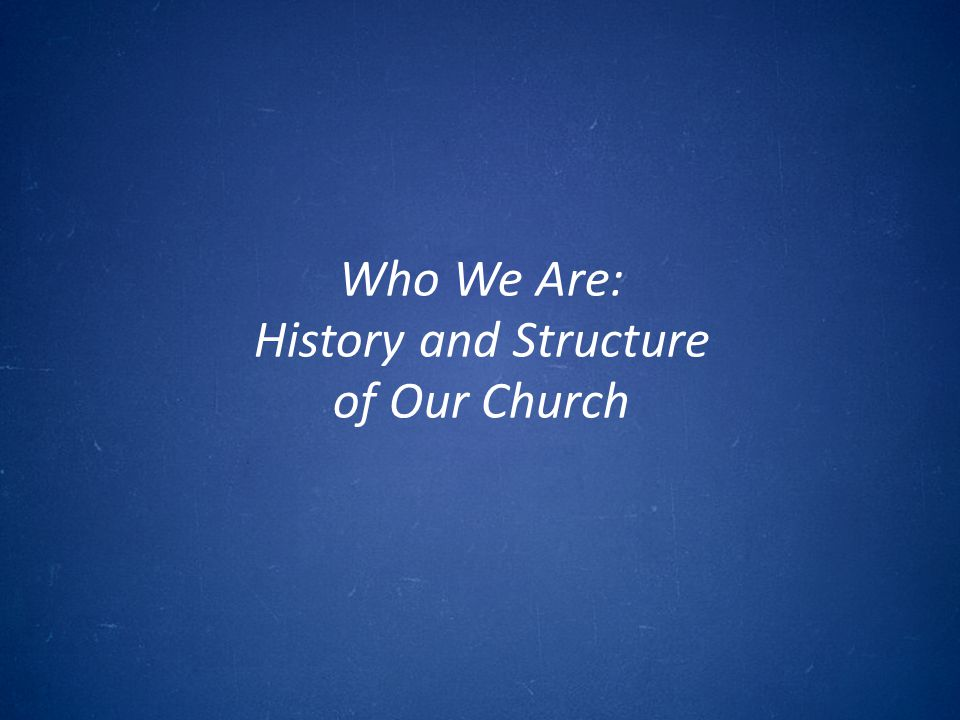 Who We Are: History and Structure of Our Church