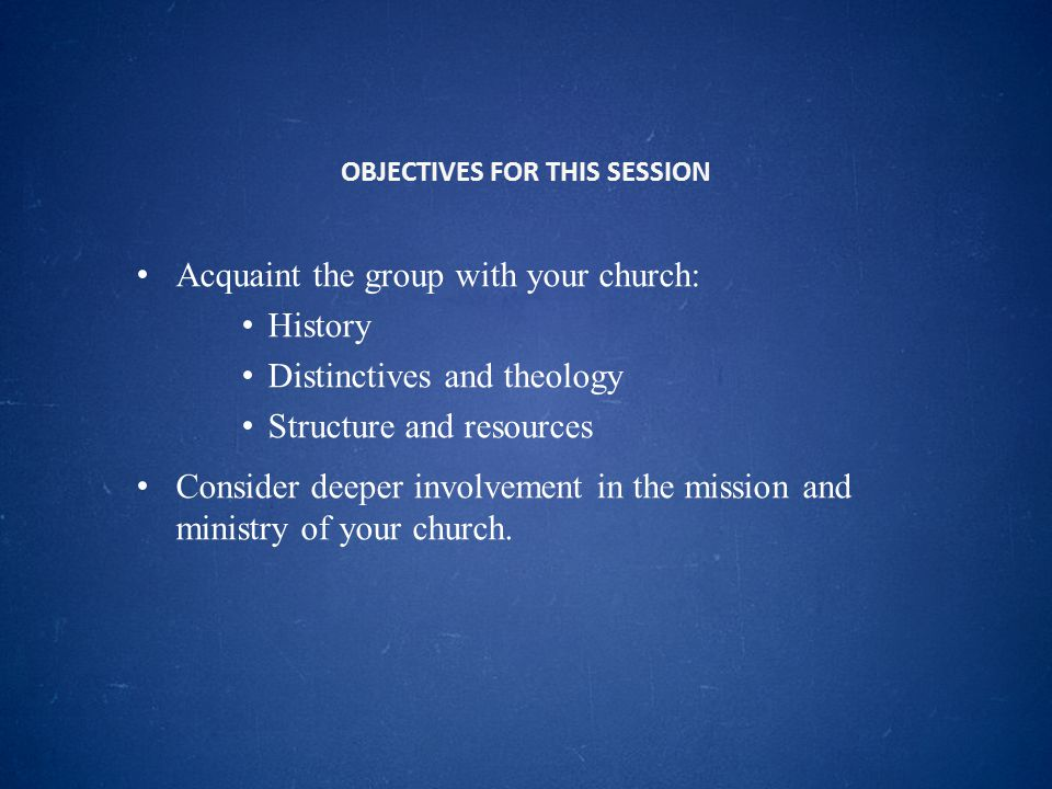 OBJECTIVES FOR THIS SESSION Acquaint the group with your church: History Distinctives and theology Structure and resources Consider deeper involvement in the mission and ministry of your church.