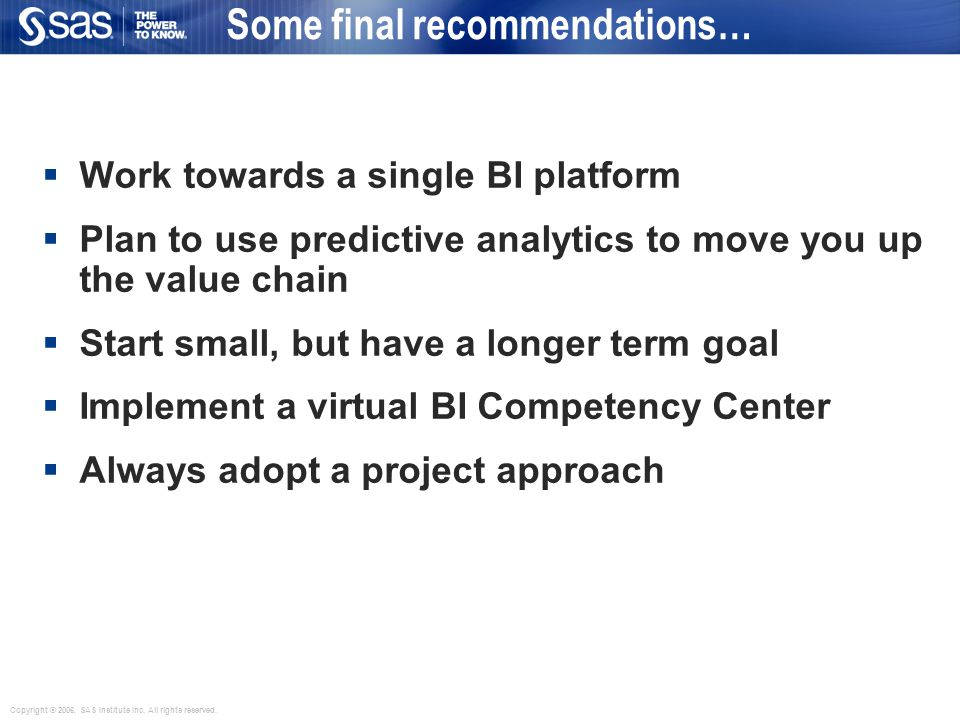  Work towards a single BI platform  Plan to use predictive analytics to move you up the value chain  Start small, but have a longer term goal  Implement a virtual BI Competency Center  Always adopt a project approach Some final recommendations…