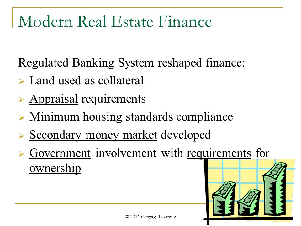 © 2011 Cengage Learning Modern Real Estate Finance Regulated Banking System reshaped finance:  Land used as collateral  Appraisal requirements  Minimum housing standards compliance  Secondary money market developed  Government involvement with requirements for ownership