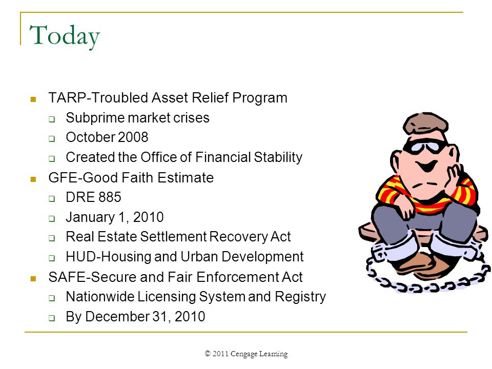 © 2011 Cengage Learning Today TARP-Troubled Asset Relief Program  Subprime market crises  October 2008  Created the Office of Financial Stability G