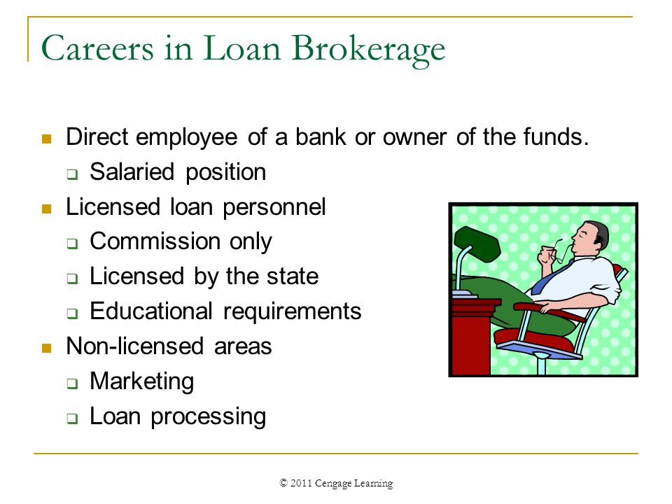 © 2011 Cengage Learning Careers in Loan Brokerage Direct employee of a bank or owner of the funds.  Salaried position Licensed loan personnel  Commi